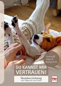 Du kannst mir vertrauen! - Hundeerziehung vom Welpen bis zum Senior - liebevoll, logisch, kompetent